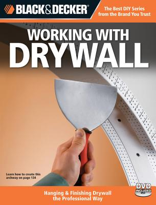 Black & Decker Working with Drywall: Hanging & Finishing Drywall the Professional Way - Creative Publishing International