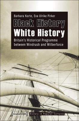 Black History - White History: Britain's Historical Programme Between Windrush and Wilberforce - Korte, Barbara, and Pirker, Eva