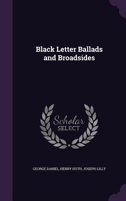 Black Letter Ballads and Broadsides - Daniel, George, and Huth, Henry, and Lilly, Joseph
