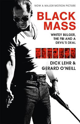 Black Mass (Film Tie-in): Whitey Bulger, the FBI and a Devil's Deal - Lehr, Dick, and O'Neill, Gerard