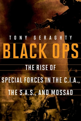 Black Ops: The Rise of Special Forces in the Cia, the Sas, and Mossad - Geraghty, Tony, Mr.