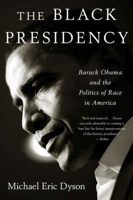 Black Presidency: Barack Obama and the Politics of Race in America - Dyson, Michael Eric