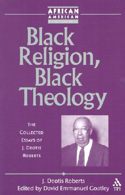 Black Religion, Black Theology: The Collected Essays of J. Deotis Roberts - Roberts, J Deotis, and Goatley, David Emmanuel (Editor)