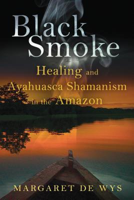 Black Smoke: Healing and Ayahuasca Shamanism in the Amazon - De Wys, Margaret