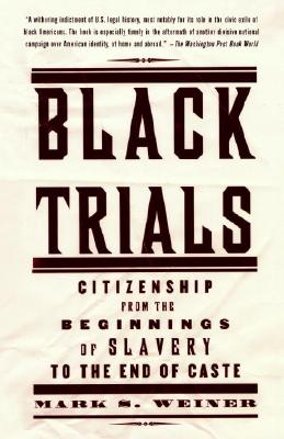 Black Trials: Citizenship from the Beginnings of Slavery to the End of Caste - Weiner, Mark S