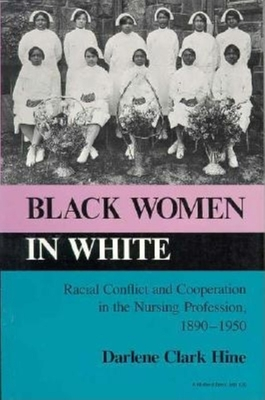 Black Women in White: Racial Conflict and Cooperation in the Nursing Profession, 1890-1950 - Hine, Darlene Clark