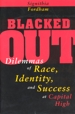 Blacked Out: Dilemmas of Race, Identity, and Success at Capital High - Fordham, Signithia