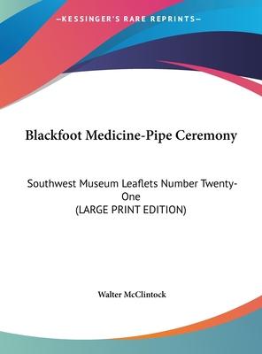 Blackfoot Medicine-Pipe Ceremony: Southwest Museum Leaflets Number Twenty-One (Large Print Edition) - McClintock, Walter