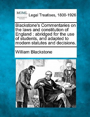 Blackstone's Commentaries on the Laws and Constitution of England: Abridged for the Use of Students, and Adapted to Modern Statutes and Decisions. - Blackstone, William, Sir