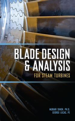 Blade Design and Analysis for Steam Turbines - Singh, Murari P, PhD, and Lucas, George M