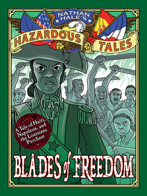 Blades of Freedom (Nathan Hale's Hazardous Tales #10): A Tale of Haiti, Napoleon, and the Louisiana Purchase - Hale, Nathan