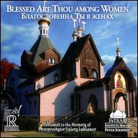 Blessed Art Thou Among Women - Alexandra Olsavsky (soprano); Alexis Lukianov (basso profundo); Daniel Shirley (tenor); Fotina Namumenko (soprano);...