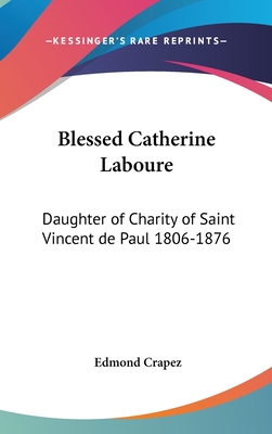 Blessed Catherine Laboure: Daughter of Charity of Saint Vincent de Paul 1806-1876 - Crapez, Edmond (Translated by)