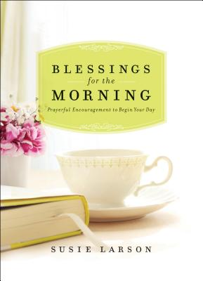 Blessings for the Morning: Prayerful Encouragement to Begin Your Day - Larson, Susie