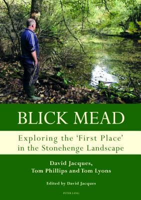 Blick Mead: Exploring the 'first Place' in the Stonehenge Landscape: Archaeological Excavations at Blick Mead, Amesbury, Wiltshire 2005-2016 - Jacques, David, and Phillips, Tom, and Lyons, Tom