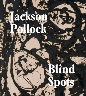 Blind Spots: Jackson Pollock - Delahunty, Gavin, and Applin, Jo, and Fried, Michael