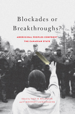 Blockades or Breakthroughs?: Aboriginal Peoples Confront the Canadian State - Belanger, Yale D, and Lackenbauer, P Whitney