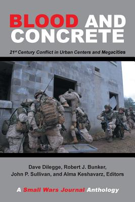 Blood and Concrete: 21St Century Conflict in Urban Centers and Megacities-A Small Wars Journal Anthology - Bunker, Robert, and Dilegge, Dave (Editor), and Sullivan, John (Editor)