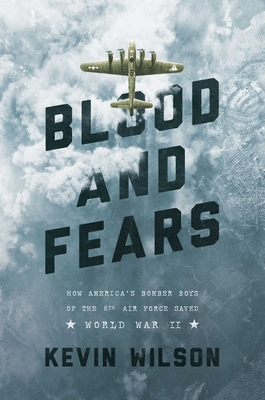Blood and Fears: How America's Bomber Boys of the 8th Air Force Saved World War II - Wilson, Kevin