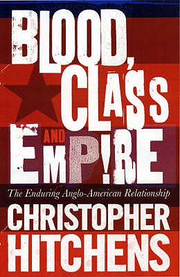 Blood, Class and Empire: The Enduring Anglo-American Relationship - Hitchens, Christopher