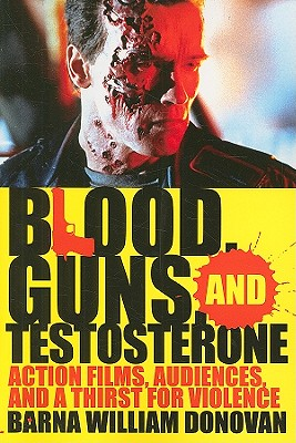 Blood, Guns, and Testosterone: Action Films, Audiences, and a Thirst for Violence - Donovan, Barna William