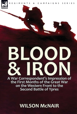 Blood & Iron: a War Correspondent's Impression of the First Months of the Great War on the Western Front to the Second Battle of Ypres - McNair, Wilson