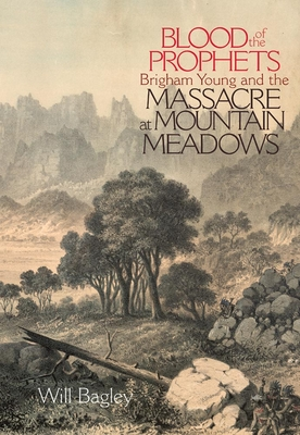 Blood of the Prophets: Brigham Young and the Massacre at Mountain Meadows - Bagley, Will