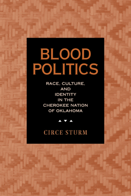 Blood Politics: Race, Culture, and Identity in the Cherokee Nation of Oklahoma - Sturm, Circe