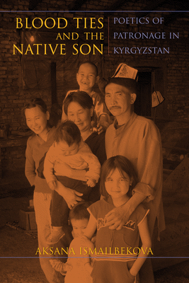 Blood Ties and the Native Son: Poetics of Patronage in Kyrgyzstan - Ismailbekova, Aksana