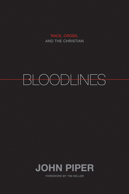 Bloodlines: Race, Cross, and the Christian - Piper, John, and Keller, Timothy (Foreword by)