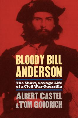 Bloody Bill Anderson: The Short, Savage Life of a Civil War Guerrilla - Castel, Albert, and Goodrich, Tom