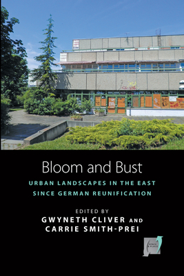 Bloom and Bust: Urban Landscapes in the East since German Reunification - Cliver, Gwyneth (Editor), and Smith-Prei, Carrie (Editor)