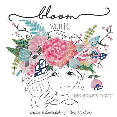 Bloom with Mi: Using Our Gifts to Give - Kavelaris, Amy