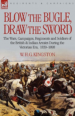 Blow the Bugle, Draw the Sword: The Wars, Campaigns, Regiments and Soldiers of the British & Indian Armies During the Victorian Era, 1839-1898 - Kingston, William H G, and Kingston, W H G
