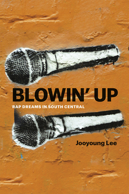 Blowin' Up: Rap Dreams in South Central - Lee, Jooyoung