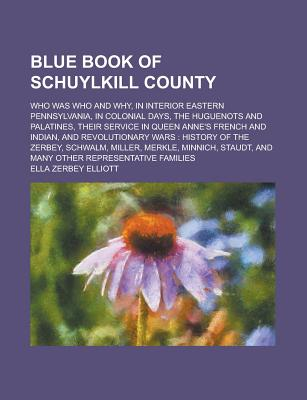 Blue Book of Schuylkill County; Who Was Who and Why, in Interior Eastern Pennsylvania, in Colonial Days, the Huguenots and Palatines, Their Service in Queen Anne's French and Indian, and Revolutionary Wars: History of the Zerbey, - Elliott, Ella Zerbey
