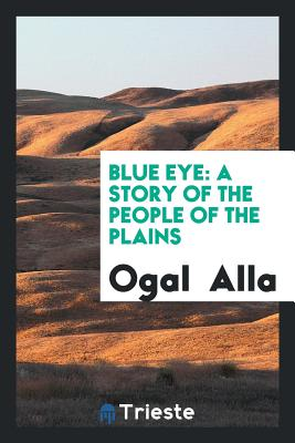 Blue Eye: A Story of the People of the Plains - Alla, Ogal