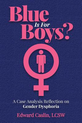 Blue Is For Boys?: A Case Analysis Reflection on Gender Dysphoria - Caslin Lcsw, Edward