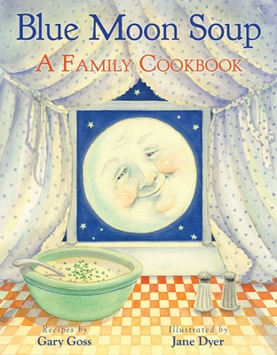 Blue Moon Soup: A Family Cookbook - Goss, Gary