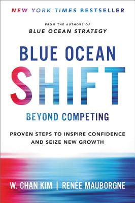 Blue Ocean Shift: Beyond Competing - Proven Steps to Inspire Confidence and Seize New Growth - Kim, W Chan, and Mauborgne, Renee