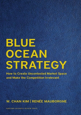Blue Ocean Strategy, Expanded Edition: How to Create Uncontested Market Space and Make the Competition Irrelevant - Kim, W Chan, and Mauborgne, Renee a