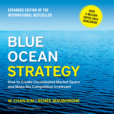 Blue Ocean Strategy: How to Create Uncontested Market Space and Make the Competition Irrelevant - Kim, W Chan, and Mauborgne, Renee, and Gardner, Grover, Professor (Narrator)