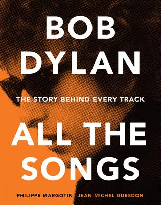Bob Dylan All the Songs: The Story Behind Every Track - Margotin, Philippe, and Guesdon, Jean-Michel