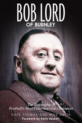 Bob Lord of Burnley - Thomas, Dave, and Smith, Mike