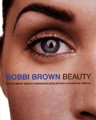 Bobbi Brown Beauty: The Ultimate Beauty Resource - Brown, Bobbi, and Iverson, Annemarie