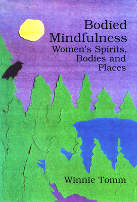 Bodied Mindfulness: Women's Spirits, Bodies and Places - Tomm, Winnie