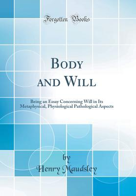 Body and Will: Being an Essay Concerning Will in Its Metaphysical, Physiological Pathological Aspects (Classic Reprint) - Maudsley, Henry
