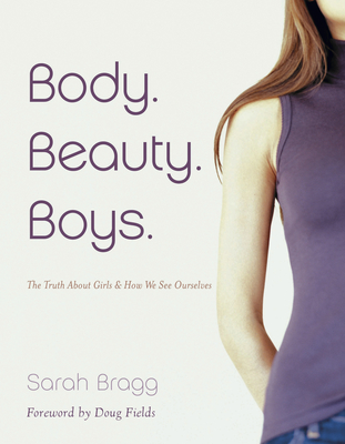 Body. Beauty. Boys.: The Truth about Girls and How We See Ourselves - Bragg, Sarah