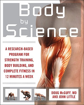 Body by Science: A Research-Based Program for Strength Training, Body Building, and Complete Fitness in 12 Minutes a Week - McGuff, Doug, and Little, John R