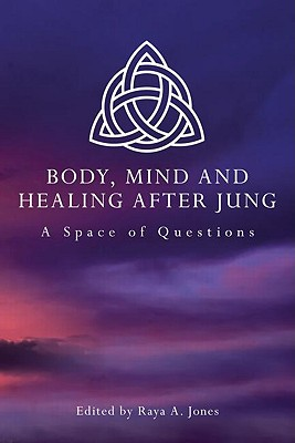 Body, Mind and Healing After Jung: A Space of Questions - Jones, Raya A (Editor)